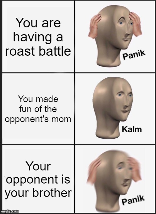 Panik Kalm Panik Meme |  You are having a roast battle; You made fun of the opponent's mom; Your opponent is your brother | image tagged in memes,panik kalm panik | made w/ Imgflip meme maker