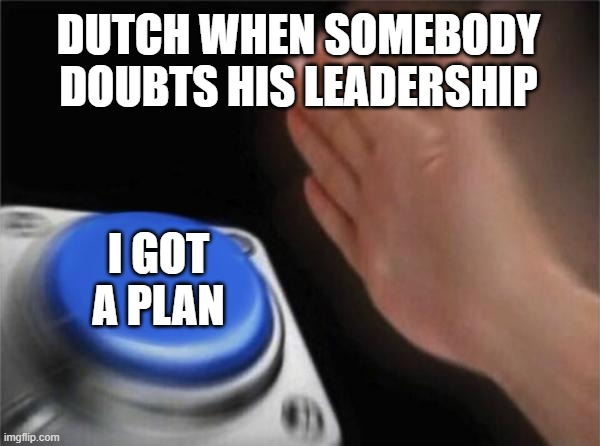 Blank Nut Button Meme |  DUTCH WHEN SOMEBODY DOUBTS HIS LEADERSHIP; I GOT A PLAN | image tagged in memes,blank nut button | made w/ Imgflip meme maker