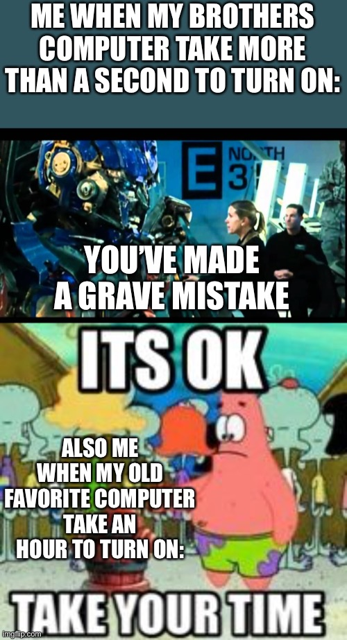Patrick take your time, Optimus You've made a Grave Mistake |  ME WHEN MY BROTHERS COMPUTER TAKE MORE THAN A SECOND TO TURN ON:; YOU'VE MADE A GRAVE MISTAKE; ALSO ME WHEN MY OLD FAVORITE COMPUTER TAKE AN HOUR TO TURN ON: | image tagged in patrick star,optimus prime | made w/ Imgflip meme maker