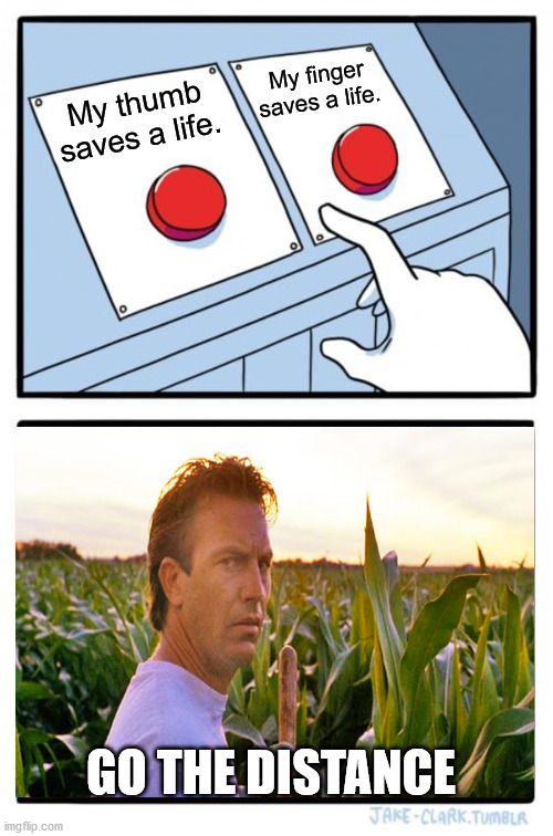 Go The Distance. |  My finger saves a life. My thumb saves a life. GO THE DISTANCE | image tagged in memes,two buttons,field of dreams,baseball,corn | made w/ Imgflip meme maker