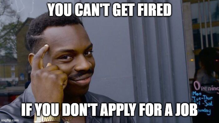 Roll Safe Think About It |  YOU CAN'T GET FIRED; IF YOU DON'T APPLY FOR A JOB | image tagged in memes,roll safe think about it,funny,smart | made w/ Imgflip meme maker
