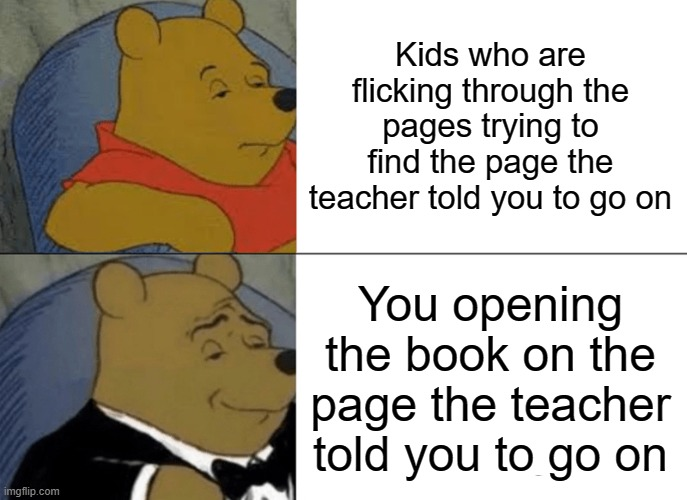 Tuxedo Winnie The Pooh |  Kids who are flicking through the pages trying to find the page the teacher told you to go on; You opening the book on the page the teacher told you to go on | image tagged in memes,tuxedo winnie the pooh,lucky,legend,school,books | made w/ Imgflip meme maker