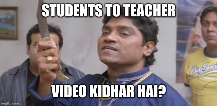 STUDENTS TO TEACHER; VIDEO KIDHAR HAI? | image tagged in johny lever with knife | made w/ Imgflip meme maker