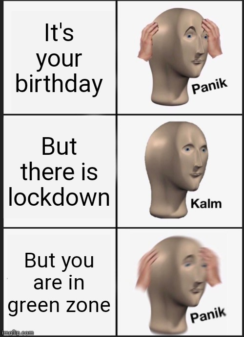 Panik Kalm Panik Meme |  It's your birthday; But there is lockdown; But you are in green zone | image tagged in memes,panik kalm panik,lock down birthday | made w/ Imgflip meme maker