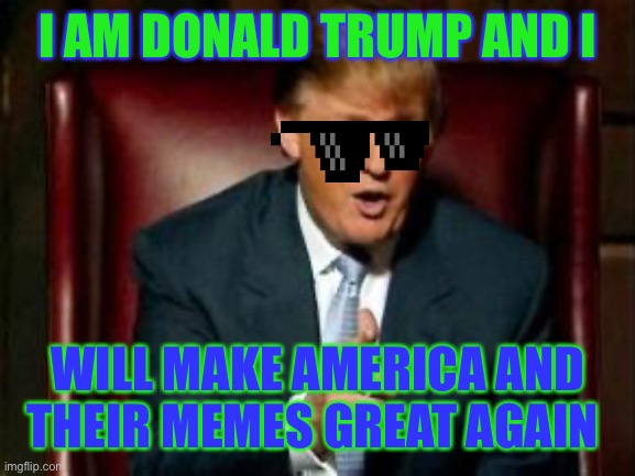 Trump is da best |  I AM DONALD TRUMP AND I; WILL MAKE AMERICA AND THEIR MEMES GREAT AGAIN | image tagged in donald trump | made w/ Imgflip meme maker