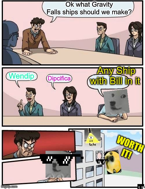 Boardroom meeting GravityFalls Shipping |  Ok what Gravity Falls ships should we make? Any Ship with Bill in it; Wendip; Dipcifica; WORTH IT! | image tagged in memes,boardroom meeting suggestion | made w/ Imgflip meme maker