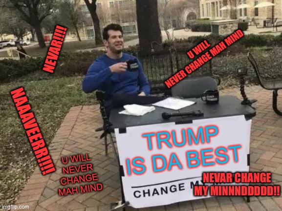 Never changing my mind about how awesome trump is!! |  U WILL NEVER CHANGE MAH MIND; NEVAR!!!! NAAAVEERR!!!! TRUMP IS DA BEST; U WILL NEVER CHANGE MAH MIND; NEVAR CHANGE MY MINNNDDDDD!! | image tagged in memes,change my mind | made w/ Imgflip meme maker