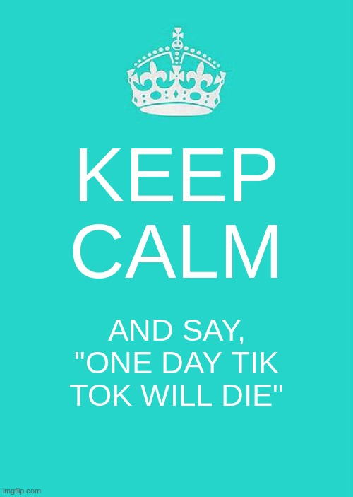 "IMGFLIP IS BETTER THAN TIKTOK |  KEEP CALM; AND SAY, ""ONE DAY TIK TOK WILL DIE"" 