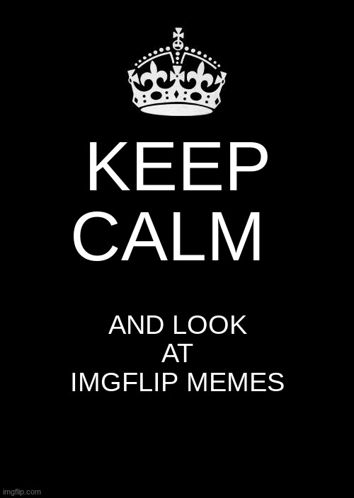 keep calm |  KEEP CALM; AND LOOK AT IMGFLIP MEMES | image tagged in memes,keep calm and carry on black | made w/ Imgflip meme maker