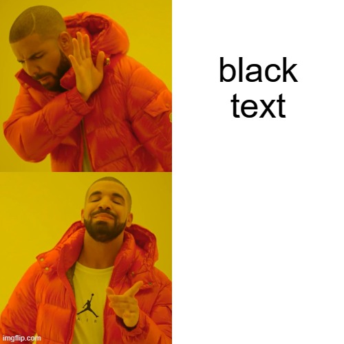 Drake Hotline Bling |  black text | image tagged in memes,drake hotline bling | made w/ Imgflip meme maker
