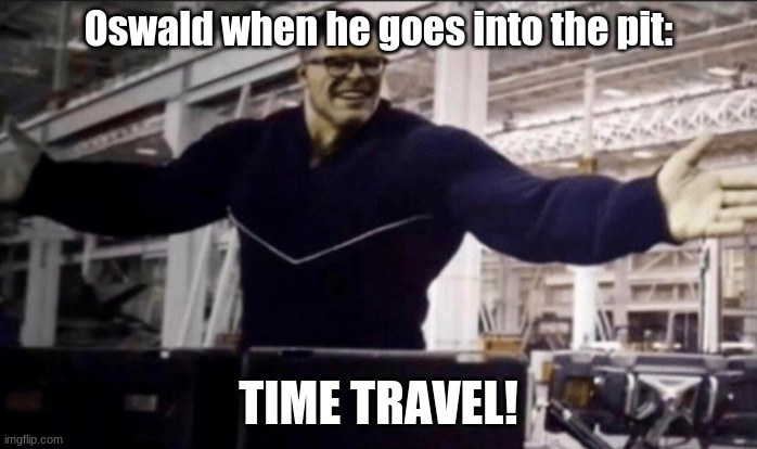Posting a FNAF meme every day until Security Breach is released: Day 19 |  Oswald when he goes into the pit:; TIME TRAVEL! | image tagged in hulk time travel,fnaf,fazbear frights,into the pit | made w/ Imgflip meme maker