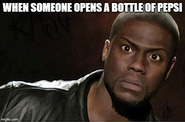 Kevin Hart Meme |  WHEN SOMEONE OPENS A BOTTLE OF PEPSI | image tagged in memes,kevin hart | made w/ Imgflip meme maker