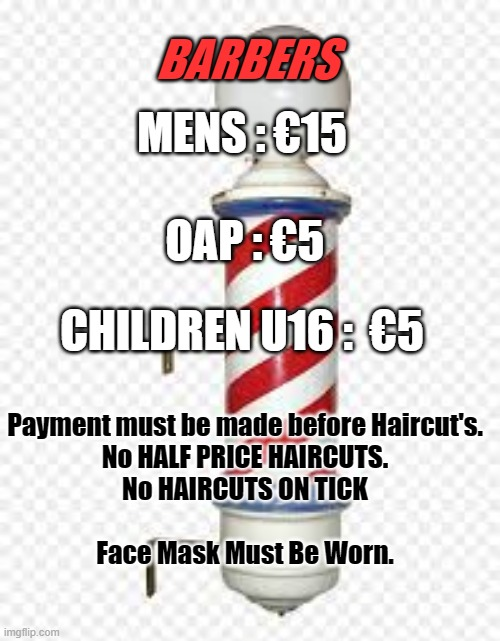 Barber Shop Prices |  BARBERS; MENS : €15; OAP : €5; CHILDREN U16 :  €5; Payment must be made before Haircut's. No HALF PRICE HAIRCUTS. No HAIRCUTS ON TICK   Face Mask Must Be Worn. | image tagged in barber,haircut,price | made w/ Imgflip meme maker