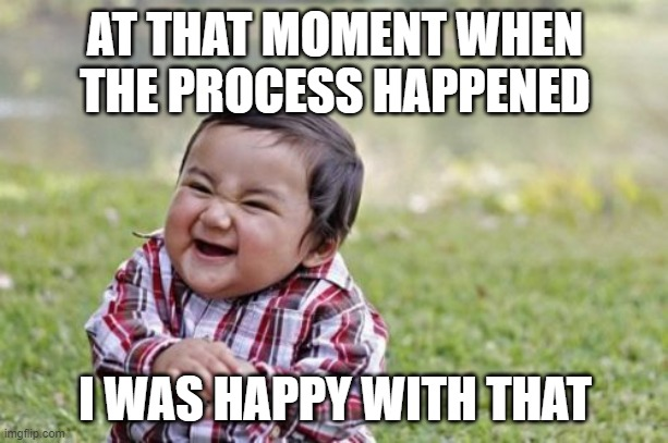 Evil Toddler Meme | AT THAT MOMENT WHEN THE PROCESS HAPPENED I WAS HAPPY WITH THAT | image tagged in memes,evil toddler | made w/ Imgflip meme maker