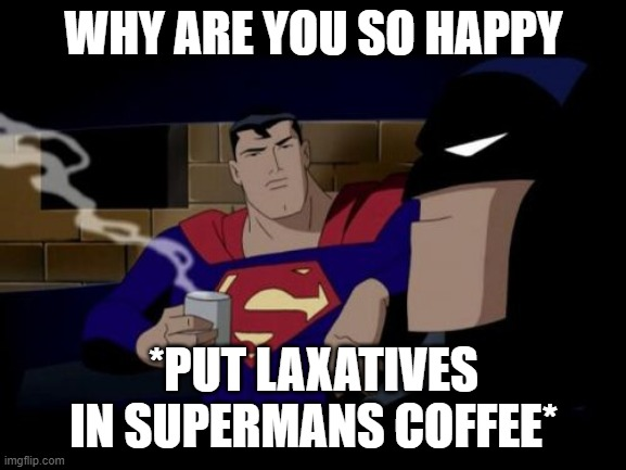 Batman And Superman |  WHY ARE YOU SO HAPPY; *PUT LAXATIVES IN SUPERMANS COFFEE* | image tagged in memes,batman and superman | made w/ Imgflip meme maker