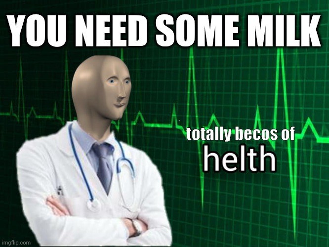 You need some milk |  YOU NEED SOME MILK; totally becos of | image tagged in stonks helth,you need some milk,milk,stonks,health,drink milk | made w/ Imgflip meme maker