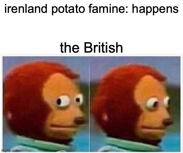 Monkey Puppet |  irenland potato famine: happens; the British | image tagged in memes,monkey puppet | made w/ Imgflip meme maker