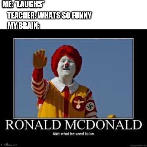 ronald mchitler |  ME: *LAUGHS*; TEACHER: WHATS SO FUNNY; MY BRAIN: | image tagged in hitler,nazi,mcdonalds | made w/ Imgflip meme maker