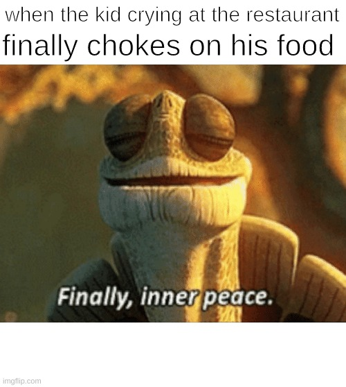 Death |  when the kid crying at the restaurant; finally chokes on his food | image tagged in finally inner peace | made w/ Imgflip meme maker