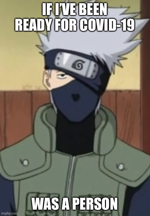 Naruto |  IF I'VE BEEN READY FOR COVID-19; WAS A PERSON | image tagged in anime,funny memes,funny,dank,dank memes,repost | made w/ Imgflip meme maker
