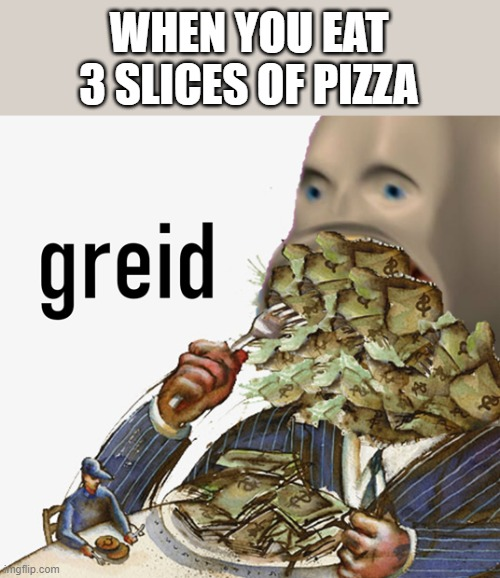 Meme man is greidy |  WHEN YOU EAT 3 SLICES OF PIZZA | image tagged in meme man greed,memes,pizza | made w/ Imgflip meme maker