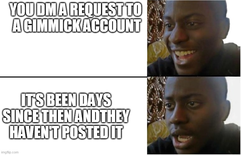 Gimmick accounts amiright |  YOU DM A REQUEST TO  A GIMMICK ACCOUNT; IT'S BEEN DAYS SINCE THEN ANDTHEY HAVEN'T POSTED IT | image tagged in disappointed black guy,twitter,relatable,waiting,request,twitter birds says | made w/ Imgflip meme maker