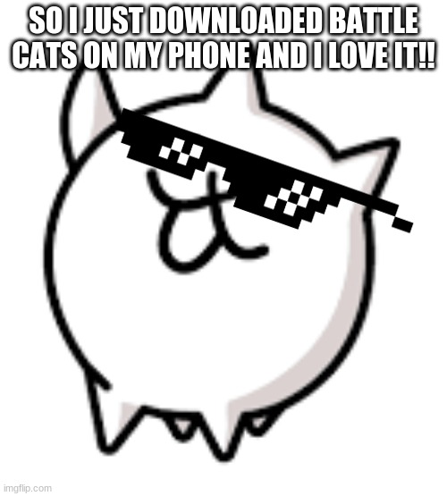 ITS TRUE!!!! |  SO I JUST DOWNLOADED BATTLE CATS ON MY PHONE AND I LOVE IT!! | image tagged in battle,cats,isis,awesome | made w/ Imgflip meme maker