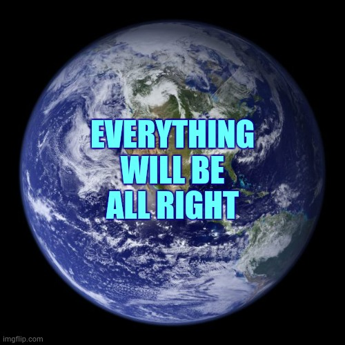 One Way Or Another |  EVERYTHING WILL BE; ALL RIGHT | image tagged in earth,everything,everything the light touches,don't worry be happy,life finds a way,be happy | made w/ Imgflip meme maker