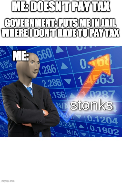 tax without a mistake |  ME: DOESN'T PAY TAX; GOVERNMENT: PUTS ME IN JAIL WHERE I DON'T HAVE TO PAY TAX; ME: | image tagged in stonks,taxes,jail | made w/ Imgflip meme maker