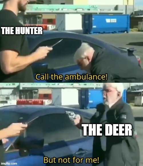 Call an ambulance but not for me | THE HUNTER THE DEER | image tagged in call an ambulance but not for me | made w/ Imgflip meme maker