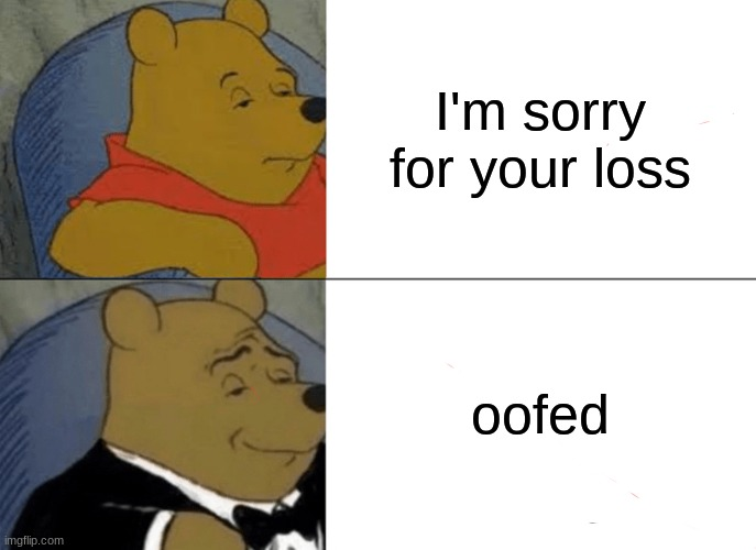 Tuxedo Winnie The Pooh Meme |  I'm sorry for your loss; oofed | image tagged in memes,tuxedo winnie the pooh | made w/ Imgflip meme maker
