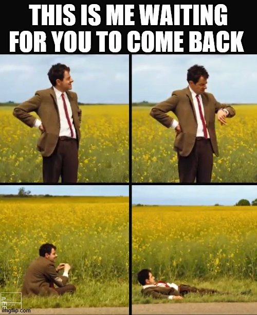 Mr Bean waiting |  THIS IS ME WAITING FOR YOU TO COME BACK | image tagged in mr bean waiting,coworker leaving,waiting | made w/ Imgflip meme maker