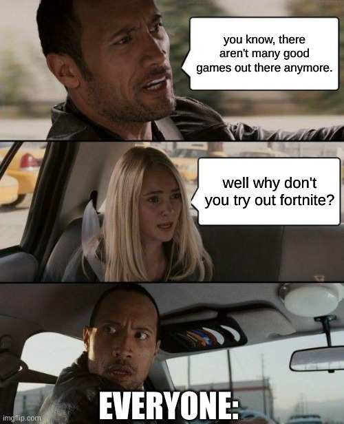 there really aren't any good games. |  you know, there aren't many good games out there anymore. well why don't you try out fortnite? EVERYONE: | image tagged in memes,the rock driving,funny | made w/ Imgflip meme maker