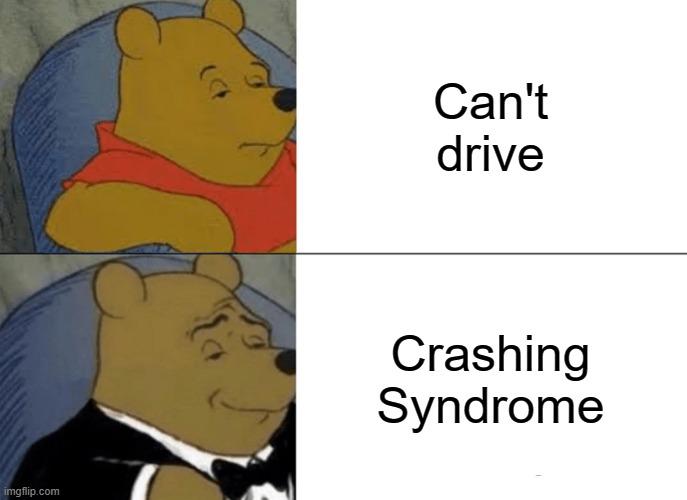 :| |  Can't drive; Crashing Syndrome | image tagged in memes,tuxedo winnie the pooh | made w/ Imgflip meme maker