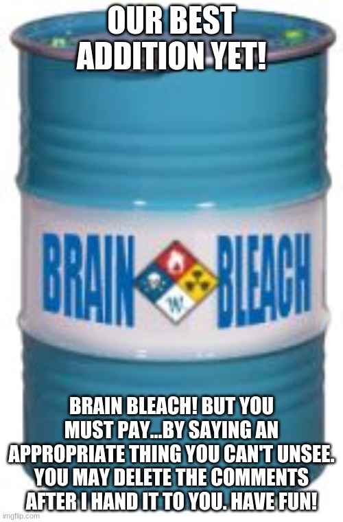 MWAHAHAHAHAHAHAHA |  OUR BEST ADDITION YET! BRAIN BLEACH! BUT YOU MUST PAY...BY SAYING AN APPROPRIATE THING YOU CAN'T UNSEE. YOU MAY DELETE THE COMMENTS AFTER I HAND IT TO YOU. HAVE FUN! | image tagged in brain bleach barrel | made w/ Imgflip meme maker