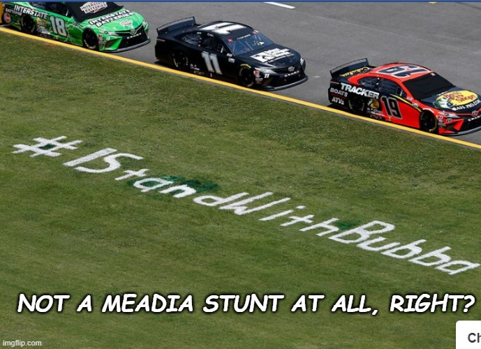 Bubba |  NOT A MEADIA STUNT AT ALL, RIGHT? | image tagged in meme,nascar,batman slapping robin | made w/ Imgflip meme maker