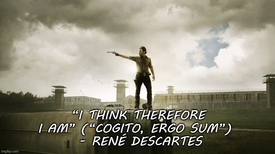 """I THINK THEREFORE I AM"" (""COGITO, ERGO SUM"")   - RENÉ DESCARTES 