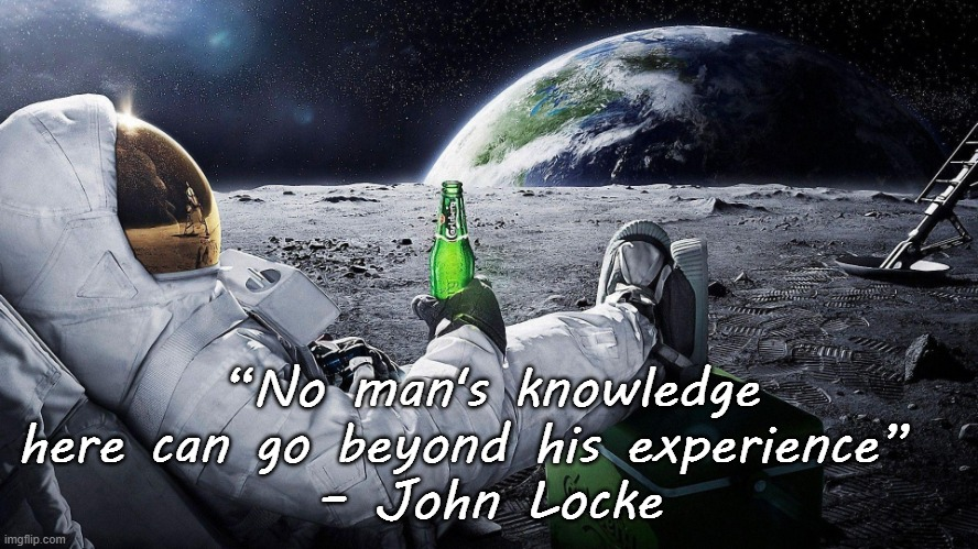 """No man's knowledge here can go beyond his experience""   – John Locke 