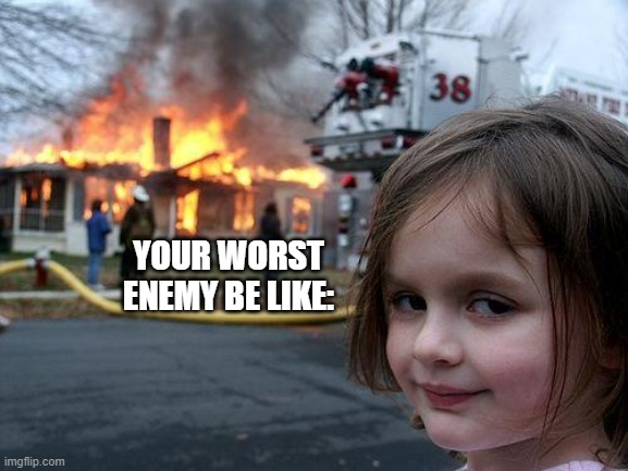 Disaster Girl Meme | YOUR WORST ENEMY BE LIKE: | image tagged in memes,disaster girl | made w/ Imgflip meme maker