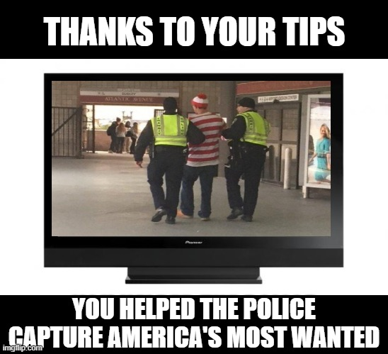 Television |  THANKS TO YOUR TIPS; YOU HELPED THE POLICE CAPTURE AMERICA'S MOST WANTED | image tagged in television,tv show,awesomeness,joke | made w/ Imgflip meme maker