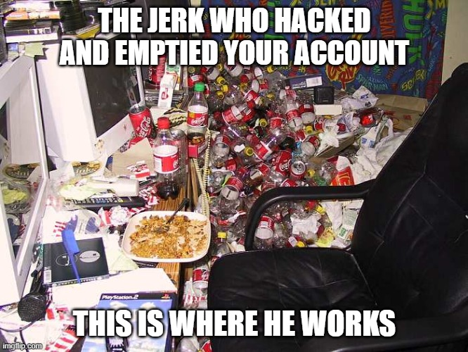 The Jerk |  THE JERK WHO HACKED AND EMPTIED YOUR ACCOUNT; THIS IS WHERE HE WORKS | image tagged in jerk,hacked,memes,funny,trash | made w/ Imgflip meme maker