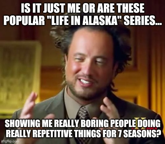 "Picking on Alaska, sorry folks. |  IS IT JUST ME OR ARE THESE POPULAR ""LIFE IN ALASKA"" SERIES... SHOWING ME REALLY BORING PEOPLE DOING  REALLY REPETITIVE THINGS FOR 7 SEASONS? 