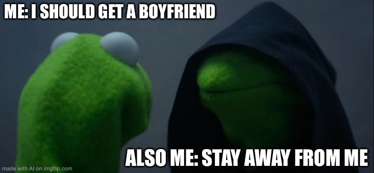 Evil Kermit |  ME: I SHOULD GET A BOYFRIEND; ALSO ME: STAY AWAY FROM ME | image tagged in memes,evil kermit | made w/ Imgflip meme maker