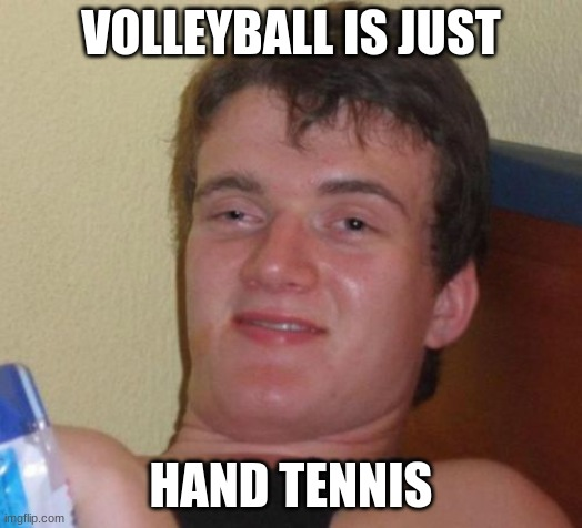 Anyone ever think the same thing? |  VOLLEYBALL IS JUST; HAND TENNIS | image tagged in memes,10 guy,volleyball,sports | made w/ Imgflip meme maker