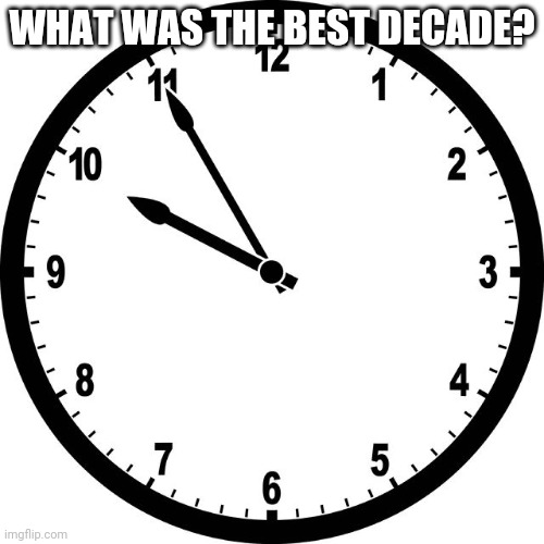 clock |  WHAT WAS THE BEST DECADE? | image tagged in clock | made w/ Imgflip meme maker