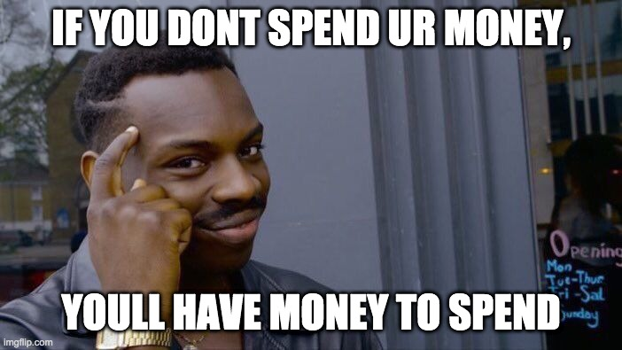 Roll Safe Think About It Meme |  IF YOU DONT SPEND UR MONEY, YOULL HAVE MONEY TO SPEND | image tagged in memes,roll safe think about it | made w/ Imgflip meme maker