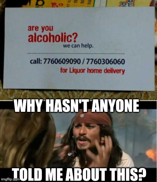 CUZ YOUR AN ALCOHOLIC |  WHY HASN'T ANYONE; TOLD ME ABOUT THIS? | image tagged in memes,why is the rum gone,pirate,jack sparrow,alcoholic | made w/ Imgflip meme maker