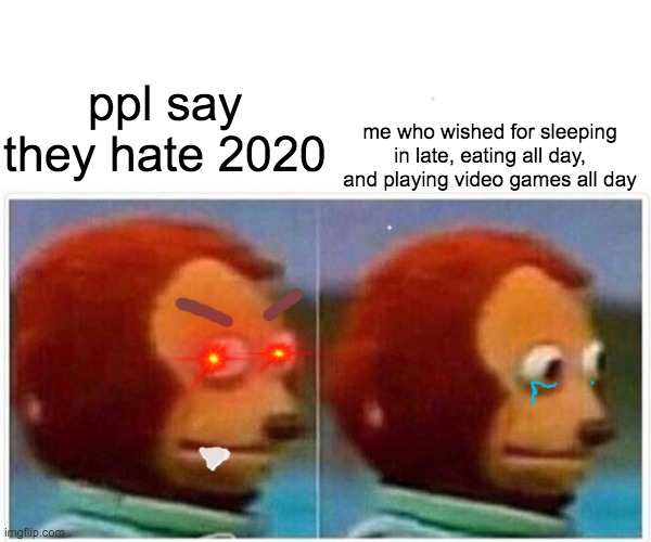 #ralatable |  ppl say they hate 2020; me who wished for sleeping in late, eating all day, and playing video games all day | image tagged in memes,monkey puppet | made w/ Imgflip meme maker