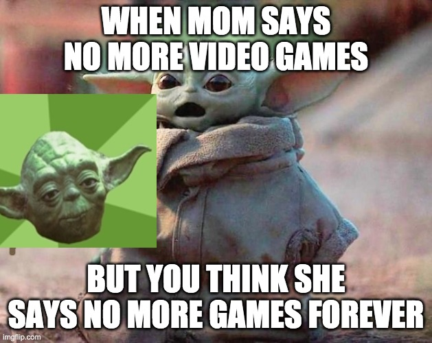 ya gotta do what mom says |  WHEN MOM SAYS NO MORE VIDEO GAMES; BUT YOU THINK SHE SAYS NO MORE GAMES FOREVER | image tagged in surprised baby yoda | made w/ Imgflip meme maker