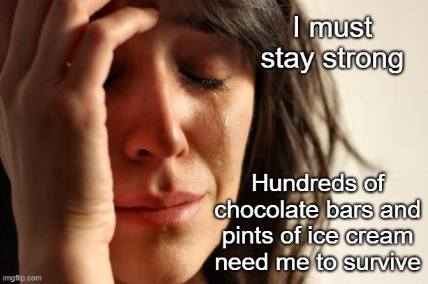 First World Problems |  I must stay strong; Hundreds of chocolate bars and pints of ice cream need me to survive | image tagged in memes,first world problems,suicide,chocolate,crying woman eating ice cream | made w/ Imgflip meme maker